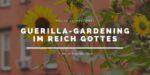 Online-Gottesdienst am 13.06.2021: Guerilla-Gardening im Reich Gottes