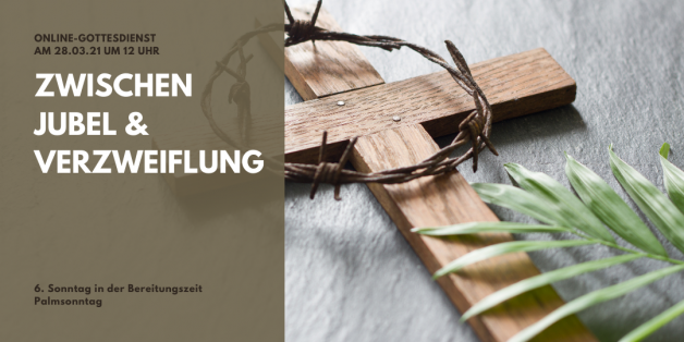 Online-Gottesdienst am 28.03.2021: Zwischen Jubel und Verzweiflung am Palmsonntag