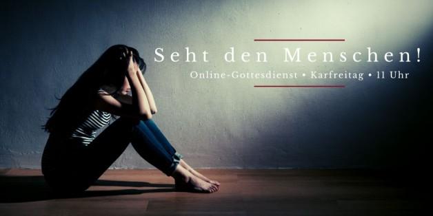 Online-Gottesdienst am Karfreitag: Seht den Menschen!